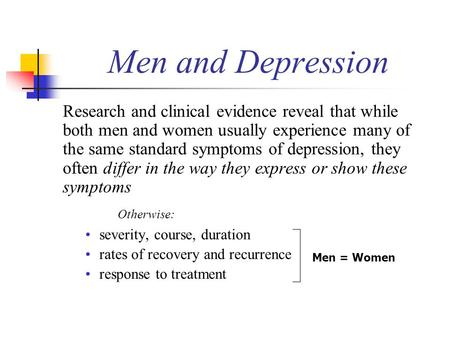 Men and Depression Research and clinical evidence reveal that while both men and women usually experience many of the same standard symptoms of depression,