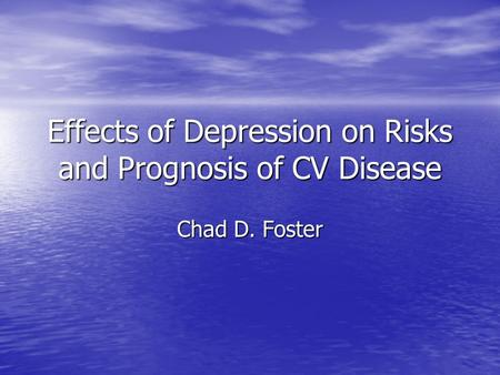 Effects of Depression on Risks and Prognosis of CV Disease Chad D. Foster.