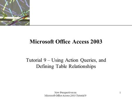 XP New Perspectives on Microsoft Office Access 2003 Tutorial 9 1 Microsoft Office Access 2003 Tutorial 9 – Using Action Queries, and Defining Table Relationships.