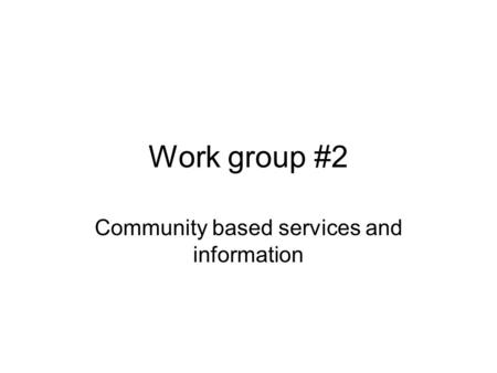 Work group #2 Community based services and information.