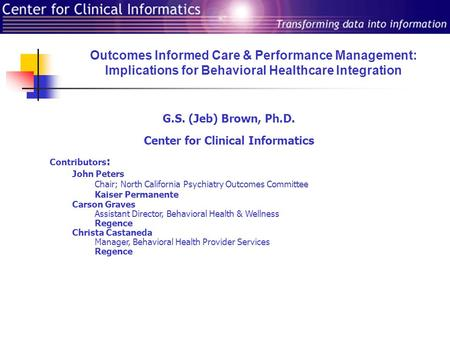 Outcomes Informed Care & Performance Management: Implications for Behavioral Healthcare Integration G.S. (Jeb) Brown, Ph.D. Center for Clinical Informatics.