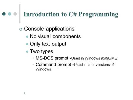 1 Introduction to C# Programming Console applications No visual components Only text output Two types MS-DOS prompt - Used in Windows 95/98/ME Command.