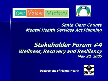 Santa Clara County Mental Health Services Act Planning Stakeholder Forum #4 Wellness, Recovery and Resiliency May 20, 2005 Department of Mental Health.