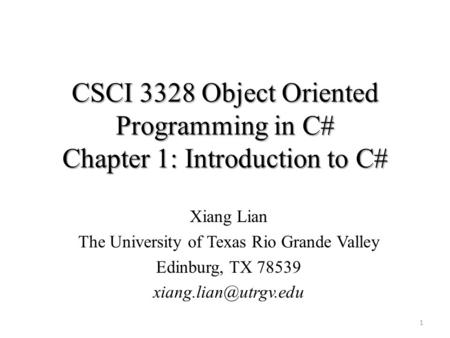 CSCI 3328 Object Oriented Programming in C# Chapter 1: Introduction to C# Xiang Lian The University of Texas Rio Grande Valley Edinburg, TX 78539