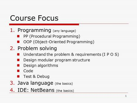 1 Course Focus 1.Programming (any language) PP (<strong>Procedural</strong> Programming) OOP (Object-Oriented Programming) 2.Problem solving Understand the problem & requirements.