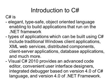 Introduction to C# C# is - elegant, type-safe, object oriented language enabling to build applications that run on the.NET framework - types of applications.