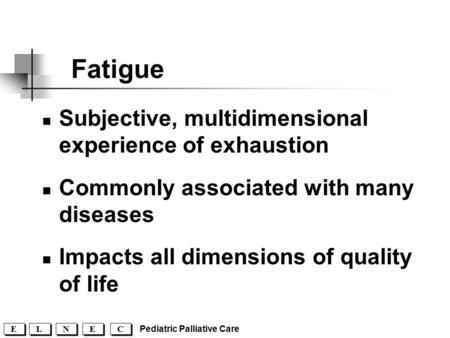 Pediatric Palliative Care C C E E N N L L E E Fatigue Subjective, multidimensional experience of exhaustion Commonly associated with many diseases Impacts.
