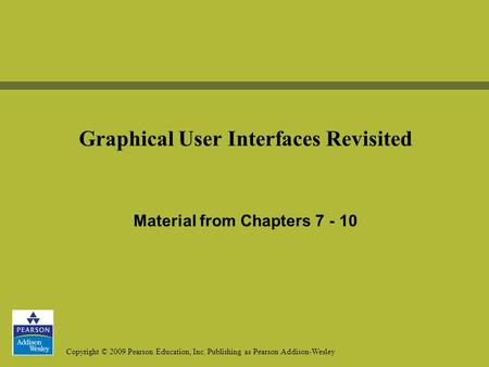 Copyright © 2009 Pearson Education, Inc. Publishing as Pearson Addison-Wesley Graphical User Interfaces Revisited Material from Chapters 7 - 10.