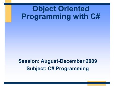 Object Oriented Programming with C# Session: August-December 2009 Subject: C# Programming.