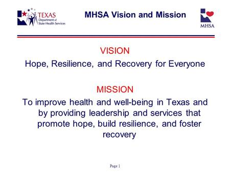 Page 1 MHSA Vision and Mission VISION Hope, Resilience, and Recovery for Everyone MISSION To improve health and well-being in Texas and by providing leadership.
