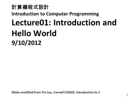 1 計算機程式設計 Introduction to Computer Programming Lecture01: Introduction and Hello World 9/10/2012 Slides modified from Yin Lou, Cornell CS2022: Introduction.