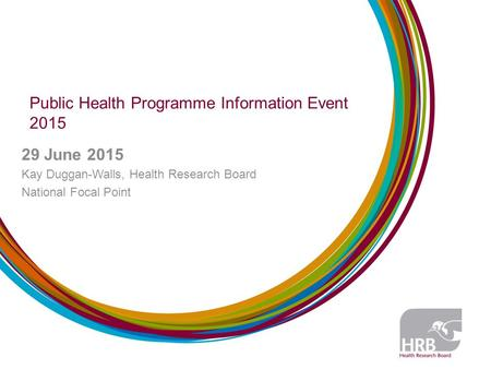 Public Health Programme Information Event 2015 29 June 2015 Kay Duggan-Walls, Health Research Board National Focal Point.