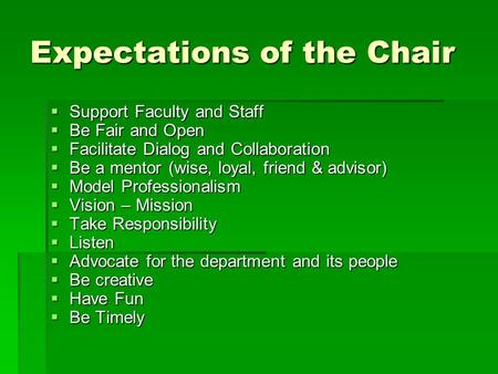 Expectations of the Chair  Support Faculty and Staff  Be Fair and Open  Facilitate Dialog and Collaboration  Be a mentor (wise, loyal, friend & advisor)