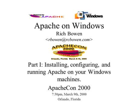 Apache on Windows Rich Bowen Part I: Installing, configuring, and running Apache on your Windows machines. ApacheCon 2000 7:30pm, March 9th, 2000 Orlando,