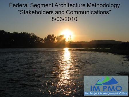 "Federal Segment Architecture Methodology ""Stakeholders and Communications"" 8/03/2010."