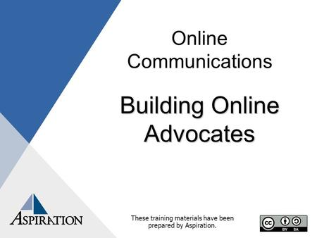 Online Communications Building Online Advocates These training materials have been prepared by Aspiration.