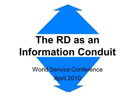 The RD as an Information Conduit World Service Conference April 2010.