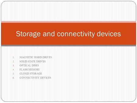 1. MAGNETIC HARD DRIVES 2. SOLID STATE DRIVES 3. OPTICAL DISKS 4. FLASH MEMORY 5. CLOUD STORAGE 6. CONNECTIVITY DEVICES Storage and connectivity devices.