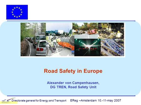 Directorate general for Energy and Transport EReg –Amsterdam 10.-11-may 2007 Road Safety in Europe Alexander von Campenhausen, DG TREN, Road Safety Unit.