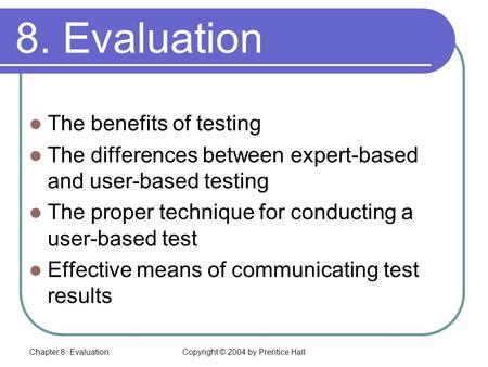 Chapter 8: EvaluationCopyright © 2004 by Prentice Hall 8. Evaluation In this chapter you will learn about: The benefits of testing The differences between.