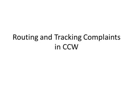 Routing and Tracking Complaints in CCW. CCW Now that you have learned how to logon to CCW, you will learn how to open a route with and without special.