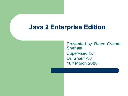 Java 2 Enterprise Edition Presented by: Reem Osama Shehata Supervised by: Dr. Sherif Aly 16 th March 2006.