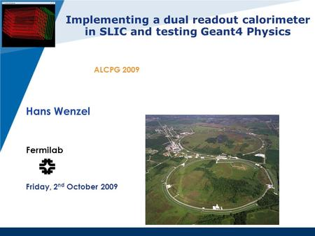 Implementing a dual readout calorimeter in SLIC and testing Geant4 Physics Hans Wenzel Fermilab Friday, 2 nd October 2009 ALCPG 2009.