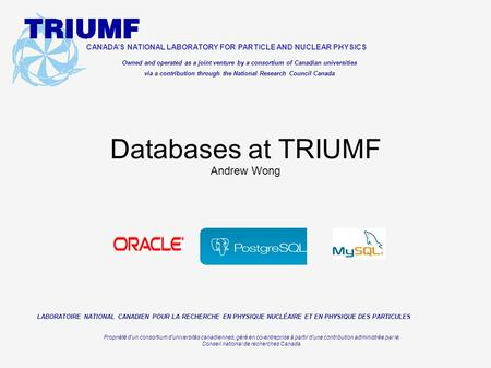 Databases at TRIUMF Andrew Wong CANADA'S NATIONAL LABORATORY FOR PARTICLE AND NUCLEAR PHYSICS Owned and operated as a joint venture by a consortium of.