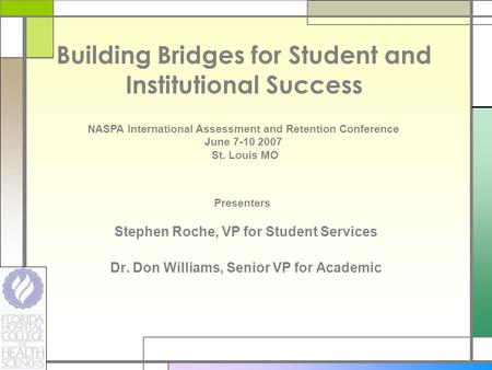 Building Bridges for Student and Institutional Success Stephen Roche, VP for Student Services Dr. Don Williams, Senior VP for Academic NASPA International.
