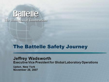 1 The Battelle Safety Journey Jeffrey Wadsworth Executive Vice President for Global Laboratory Operations Upton, New York November 28, 2007.