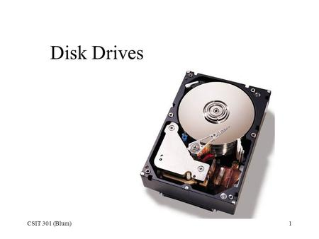 CSIT 301 (Blum)1 <strong>Disk</strong> <strong>Drives</strong>. CSIT 301 (Blum)2 <strong>Hard</strong> <strong>drive</strong> In our original view of a computer as being comprised of ALU, Control, Memory, Input and Output,