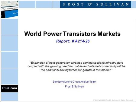 "© Copyright 2002 Frost & Sullivan. All Rights Reserved. World Power Transistors Markets Report: # A214-26 ""Expansion of next-generation wireless communications."