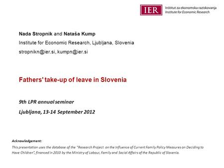 Nada Stropnik and Nataša Kump Institute for Economic Research, Ljubljana, Slovenia  Fathers' take-up of leave in Slovenia.