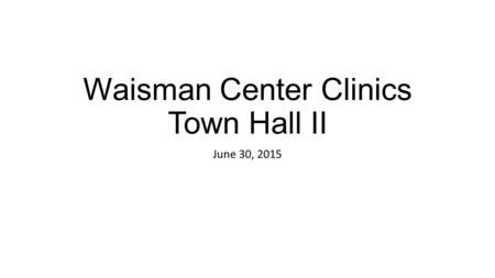 Waisman Center Clinics Town Hall II June 30, 2015.