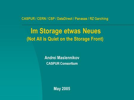 CASPUR / CERN / CSP / DataDirect / Panasas / RZ Garching Im Storage etwas Neues (Not All is Quiet on the Storage Front) Andrei Maslennikov CASPUR Consortium.