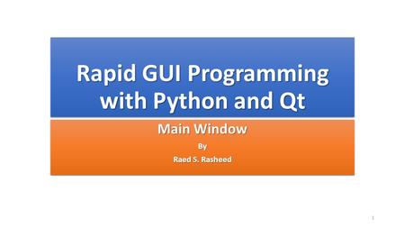 Rapid GUI Programming with Python and Qt Main Window By Raed S. Rasheed Main Window By Raed S. Rasheed 1.