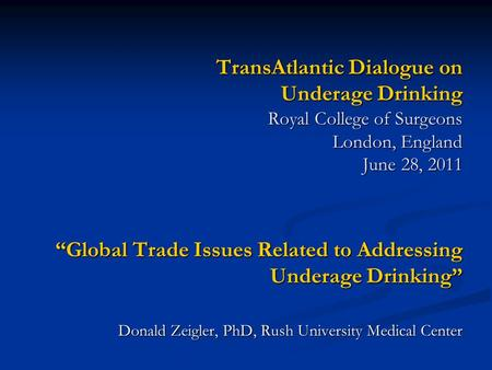 "TransAtlantic Dialogue on Underage Drinking Royal College of Surgeons London, England June 28, 2011 ""Global Trade Issues Related to Addressing Underage."