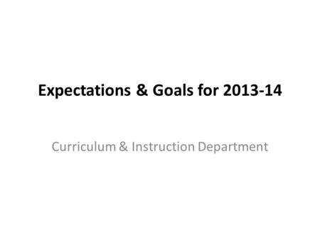 Expectations & Goals for 2013-14 Curriculum & Instruction Department.