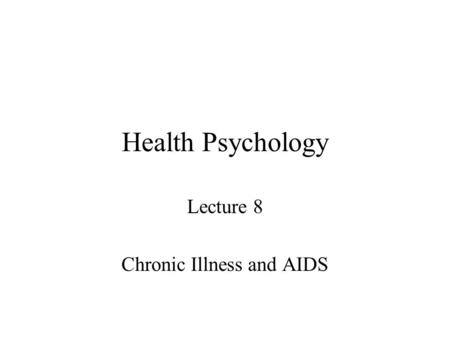 Health Psychology Lecture 8 Chronic Illness and AIDS.
