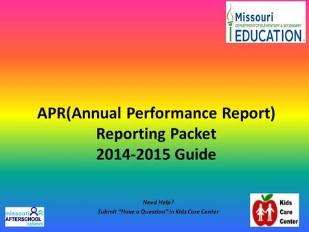 "APR(Annual Performance Report) Reporting Packet 2014-2015 Guide Need Help? Submit ""Have a Question"" in Kids Care Center."