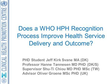 Does a WHO HPH Recognition Process Improve Health Service Delivery and Outcome? PHD Student Jeff Kirk Svane MA (DK) Professor Hanne Tønnesen MD PHD (DK/S)