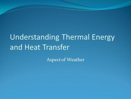 Understanding Thermal Energy and Heat Transfer Aspect of Weather.