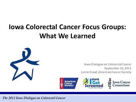 The 2011 Iowa Dialogue on Colorectal Cancer Iowa Colorectal Cancer Focus Groups: What We Learned Iowa Dialogue on Colorectal Cancer September 16, 2011.
