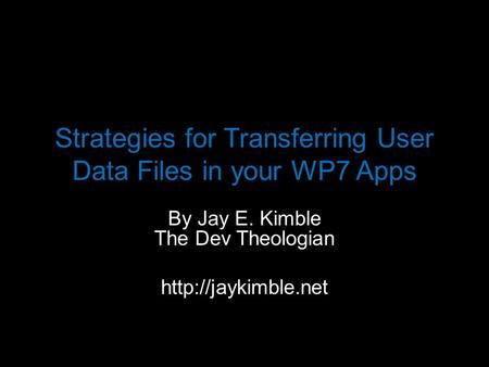 Strategies for Transferring User Data Files in your WP7 Apps By Jay E. Kimble The Dev Theologian