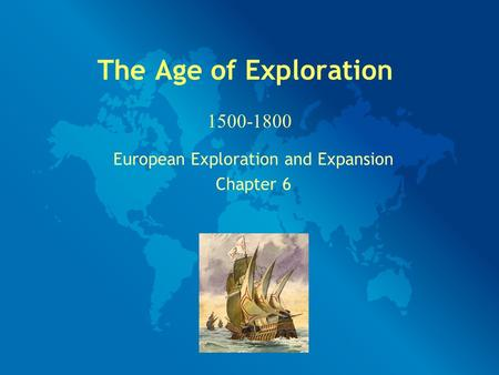 The Age of Exploration European Exploration and Expansion Chapter 6 1500-1800.