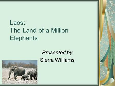 Laos: The Land of a Million Elephants Presented by Sierra Williams.