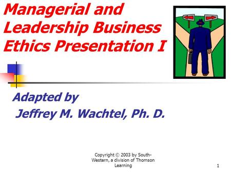 Copyright © 2003 by South- Western, a division of Thomson Learning1 Managerial and Leadership Business Ethics Presentation I Adapted by Jeffrey M. Wachtel,