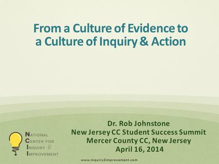 Www.inquiry2improvement.com Dr. Rob Johnstone New Jersey CC Student Success Summit Mercer County CC, New Jersey April 16, 2014 From a Culture of Evidence.
