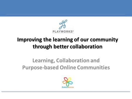 Improving the learning of our community through better collaboration Learning, Collaboration and Purpose-based Online Communities.