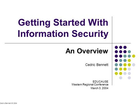 Getting Started With Information Security An Overview Cedric Bennett EDUCAUSE Western Regional Conference March 3, 2004 Cedric Bennett © 2004.
